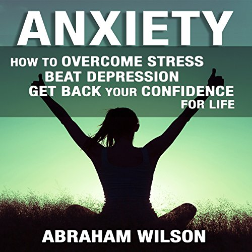 Anxiety: How to Overcome Stress and Beat Depression and Get Back Your Confidence for Life audiobook cover art