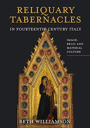 Reliquary Tabernacles in Fourteenth-Century Italy: Image, Relic and Material Culture (Boydell Studies in Medieval Art and Architecture) (Volume 20)
