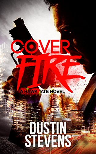 Cover Fire: A Thriller (A Hawk Tate Novel Book 2) by [Dustin Stevens]