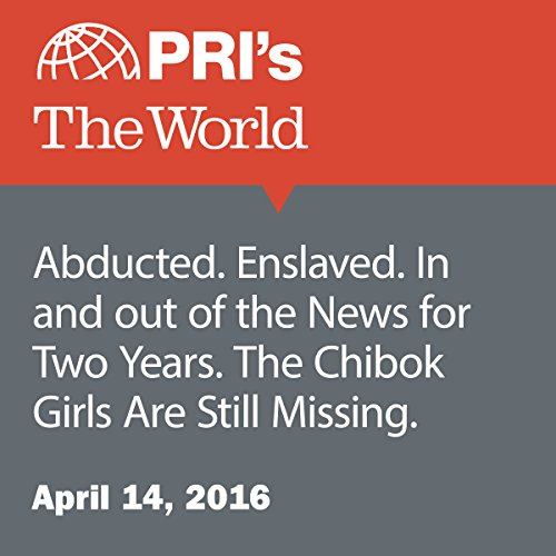 Abducted. Enslaved. In and out of the News for Two Years. The Chibok Girls Are Still Missing audiobook cover art