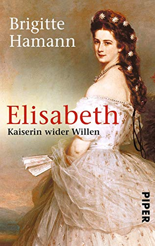 Elisabeth: Kaiserin wider Willen | Das große Sisi-Buch - »Eine fundamentale Biographie.« Neue Zürcher Zeitung