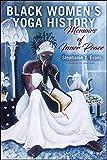 Black Women's Yoga History: Memoirs of Inner Peace (SUNY series in Black Women's Wellness)...