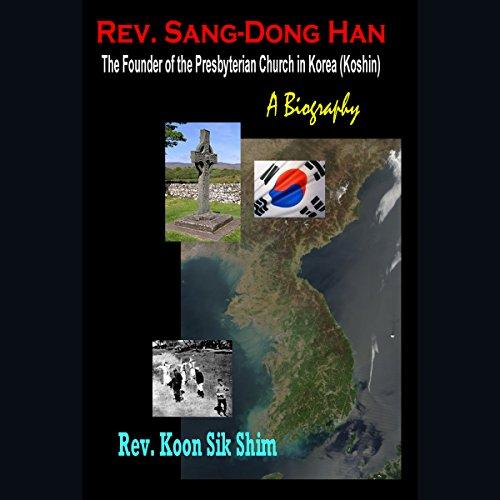 Rev. Sang-Dong Han, the Founder of the Presbyterian Church in Korea (Koshin) Audiobook By Koon Sik Shim cover art