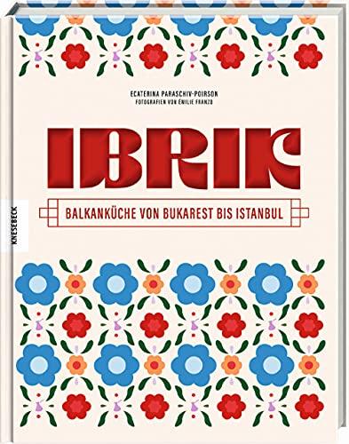 Ibrik: Balkanküche von Bukarest bis Istanbul