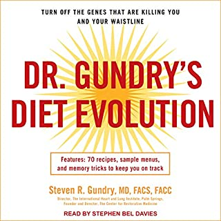 Dr. Gundry's Diet Evolution     Turn Off the Genes That Are Killing You and Your Waistline              Written by:                                                                                                                                 Steven R. Gundry                               Narrated by:                                                                                                                                 Stephen Bel Davies                      Length: 6 hrs and 44 mins     23 ratings     Overall 4.5