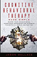 Cognitive Behavioral Therapy Made Simple: Rewire Your Anxious Brain, Overcoming Depression and Intrusive Thoughts in a Simple and Fast Way