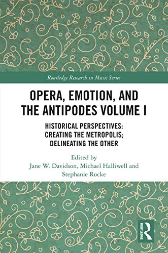 Opera, Emotion, and the Antipodes Volume I: Historical...