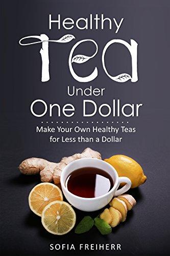 Healthy Tea Under One Dollar: Make Your Own Healthy Teas for Less than a Dollar by [Sofia  Freiherr]