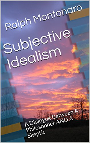 Subjective Idealism: A Dialogue Between A Philosopher And A Skeptic