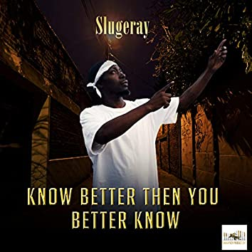 Know Better Then You Better Know