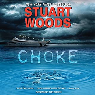 Choke     A Novel              By:                                                                                                                                 Stuart Woods                               Narrated by:                                                                                                                                 Tony Roberts                      Length: 9 hrs and 53 mins     123 ratings     Overall 4.6