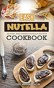 Easy Nutella Cookbook: 50 Unique and Easy Nutella Recipes (Nutella Recipes, Nutella Cookbook, Nutella Ideas, Easy Nutella Snacks Book 1) by [Chef Maggie Chow]