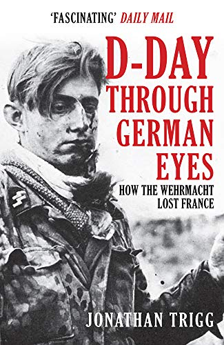Trigg, J: D-Day Through German Eyes: How the Wehrmacht Lost France