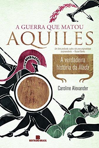 A guerra que matou Aquiles: A verdadeira história da Ilíada: A verdadeira história da Ilíada