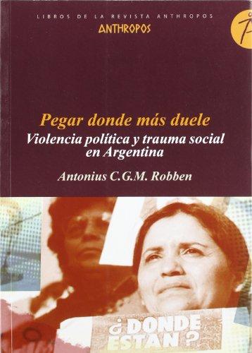 Pegar Donde Más Duele. Violencia Política Y Trauma Social En Argentina (LIBROS DE LA REVISTA ANTHROPOS)