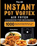 The UK Instant Pot Vortex Air Fryer Cookbook For Beginners: 1000-Day Fast and Easy Recipes for Your Instant Pot Vortex 4-in-1 Air Fryer