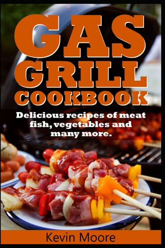 GAS GRILL COOKBOOK: Delicious recipes of meat, fish, vegetables and many more