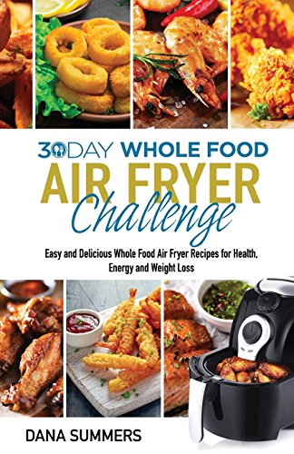 30 Day Whole Food Air Fryer Challenge: Easy and Delicious Whole Food Air Fryer Recipes for Health, Energy and Weight Loss