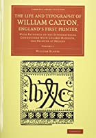 The Life and Typography of William Caxton, England's First Printer 2 Vol,ume Set: With Evidence of his Typographical Connection with Colard Mansion, the Printer at Bruges (Cambridge Library Collection - History of Printing, Publishing and Libraries)