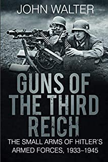 Guns of The Third Reich: The Small Arms of Hitler's Armed Forces, 1933-1945