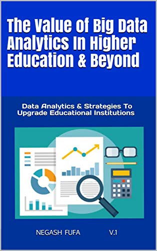 The Value of Big Data Analytics In Higher Education & Beyond: Data Analytics & Strategies To Upgrade Educational Institutions (English Edition)