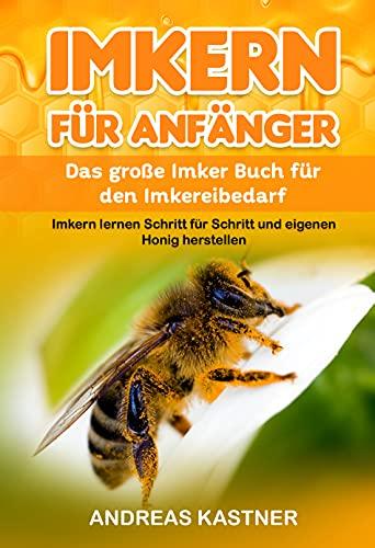 Imkern für Anfänger: Das große Imker Buch für den Imkereibedarf - Imkern lernen Schritt für Schritt und eigenen Honig herstellen inkl. Jahresablauf, Honig- ... Bienenwachsverarbeitung und vieles mehr!