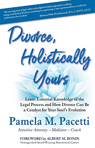 Divorce, Holistically Yours: Learn Essential Knowledge of the Legal Process and How Divorce Can Be a