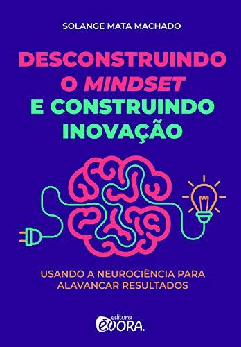 Desconstruindo o mindset e construindo inovação: Usando a neurociência para alavancar resultados