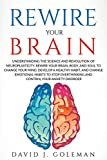 REWIRE YOUR BRAIN: Understanding the Science and Revolution of Neuroplasticity. Rewire Your Brain, Body, and Soul to Change Your Mind, Develop a ... your Anxiety Disorder (Self Development)
