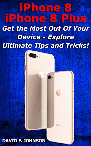 iPhone 8 and iPhone 8 Plus - Get More Out of Your Device with Ultimate Tips and Tricks (English Edition)