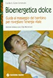 Bioenergetica dolce. Guida al massaggio del bambino per risvegliare l'energia vitale