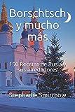 Borschtsch y mucho más: 150 Recetas de Rusia y sus alrededores
