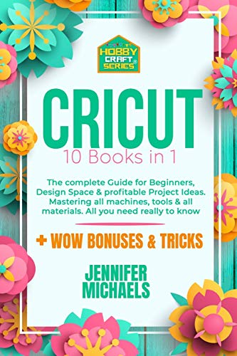 CRICUT: 10 books in 1: The complete Guide for Beginners, Design Space & profitable Project Ideas....