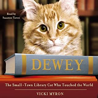 Dewey     The Small-Town Library Cat Who Touched the World              By:                                                                                                                                 Vicki Myron                               Narrated by:                                                                                                                                 Suzanne Toren                      Length: 4 hrs and 59 mins     12 ratings     Overall 4.3