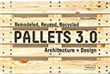 Pallets 3.0.: Remodeled, Reused, Recycled: Architecture + Design...