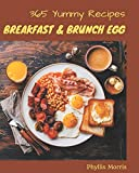 365 Yummy Breakfast and Brunch Egg Recipes: A Yummy Breakfast and Brunch Egg Cookbook that Novice can Cook