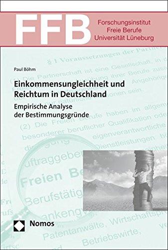 Einkommensungleichheit und Reichtum in Deutschland: Empirische Analyse der Bestimmungsgründe (Ffb - Schriften Des Forschungsinstituts Freie Berufe Der Leuphana Universitat Luneburg, Band 22)