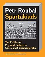 Spartakiad: The Politics and Aesthetics of Physical Culture in Communist Czechoslovakia