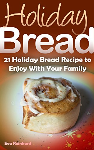 Holiday Bread: 21 Holiday Bread Recipe to Enjoy With Your Family (Christmas Baking, Seasonal Breads, Loafs, Cakes)