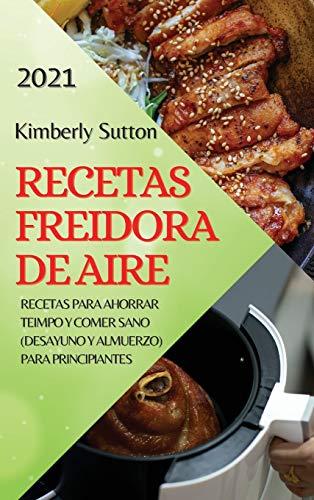 RECETAS FREIDORA DE AIRE 2021 (AIR FRYER RECIPES SPANISH EDITION): RECETAS PARA AHORRAR TEIMPO Y COMER SANO (DESAYUNO Y ALMUERZO) PARA PRINCIPIANTES