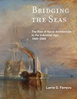 Bridging the Seas: The Rise of Naval Architecture in the Industrial Age, 1800–2000 (Transformations: Studies in the History of Science and Technology)