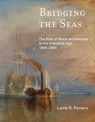 Bridging the Seas: The Rise of Naval Architecture in the Industrial Age, 1800–2000 (Transformations: Studies in the History of Science and Technology) by Larrie D. Ferreiro
