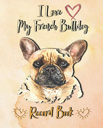 I love My French Bulldog Record book: Medical & Health and Vet Records, A Keepsake Book, Information Logbook Tracker Notebook, Records Organizer, ... ... Dog Owner Gift, Dog Baby Book 120 Pages