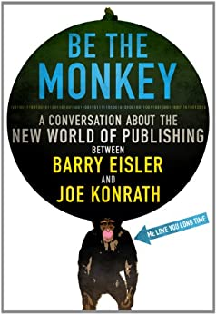 Be the Monkey - Ebooks and Self-Publishing: A Dialog Between Authors Barry Eisler and Joe Konrath by [Jack Kilborn, J.A. Konrath, Barry Eisler]