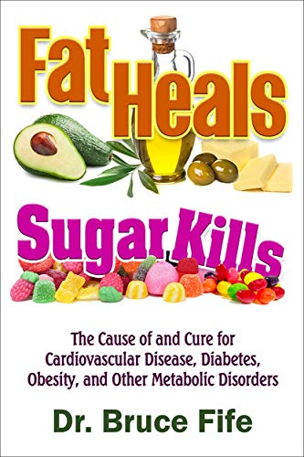Fat Heals, Sugar Kills: The Cause of and Cure to Cardiovascular Disease, Diabetes, Obesity, and Other Metabolic Disorders