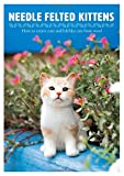 Needle Felted Kittens: How to Create Cute and Lifelike Cats from Wool...