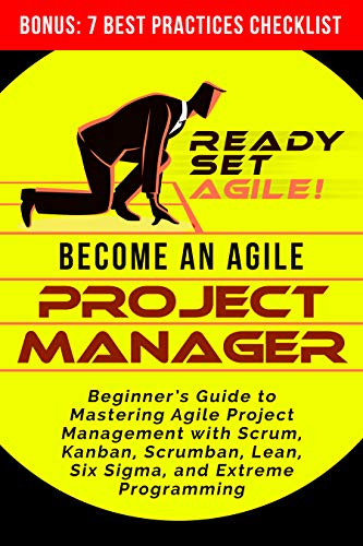 Become an Agile Project Manager: Beginner's Guide to Mastering Agile Project Management with Scrum, Kanban, Scrumban, Lean, Six Sigma, and Extreme Programming Front Cover