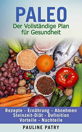 PALEO DIÄT - Der Vollständige Plan für Gesundheit: Rezepte - Ernährung - Abnehmen | Steinzeit Diät - Definition - Vorteile - Nachteile (Gesunde Ernährung - so setzen Sie sie um : Trends und Diäten)