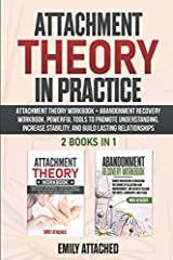 Attachment Theory in Practice: 2 Books in 1: Attachment Theory Workbook + Abandonment Recovery Workbook. Powerful Tools to Promote Understanding, Increase Stability, and Build Lasting Relationships Paperback