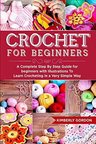 Crochet For Beginners: A Complete Step by Step Guide for beginners with illustrations To Learn Crocheting in a Very Simple Way